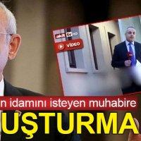 Kılıçdaroğlu için idam çağrısında bulunan muhabire soruşturma açılması